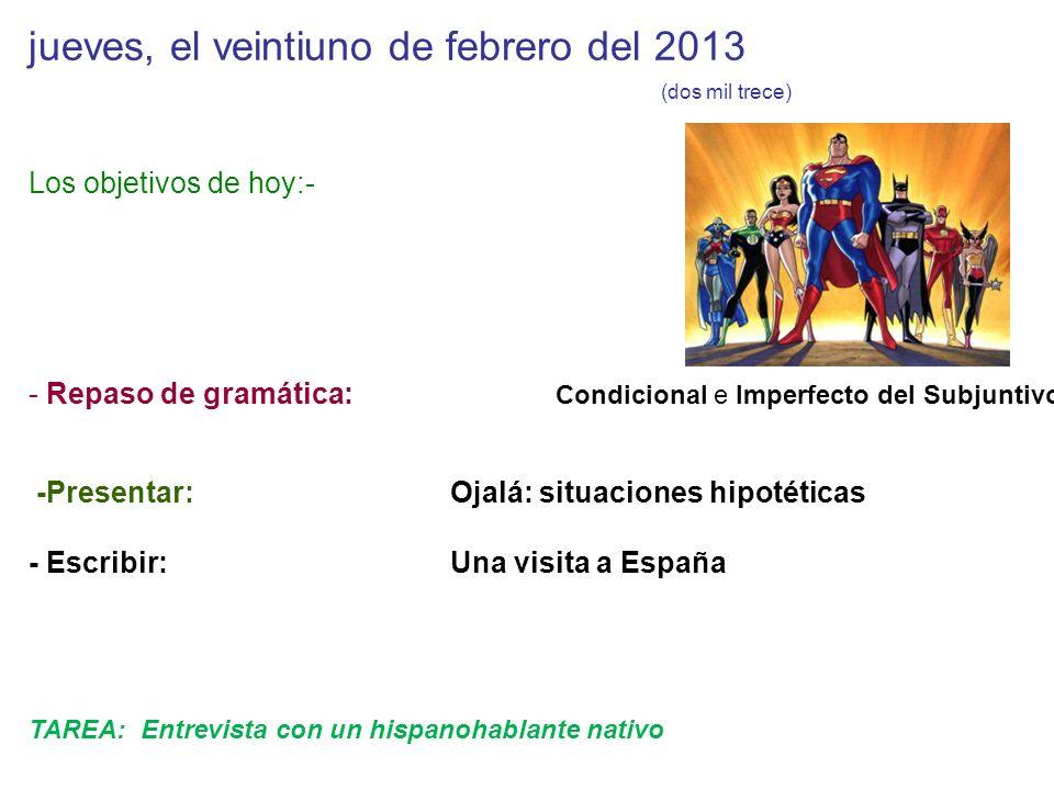 jueves, el veintiuno de febrero del 2013 (dos mil trece) Los objetivos de hoy:- - Repaso de gramática: Condicional e Imperfecto del Subjuntivo -Presen