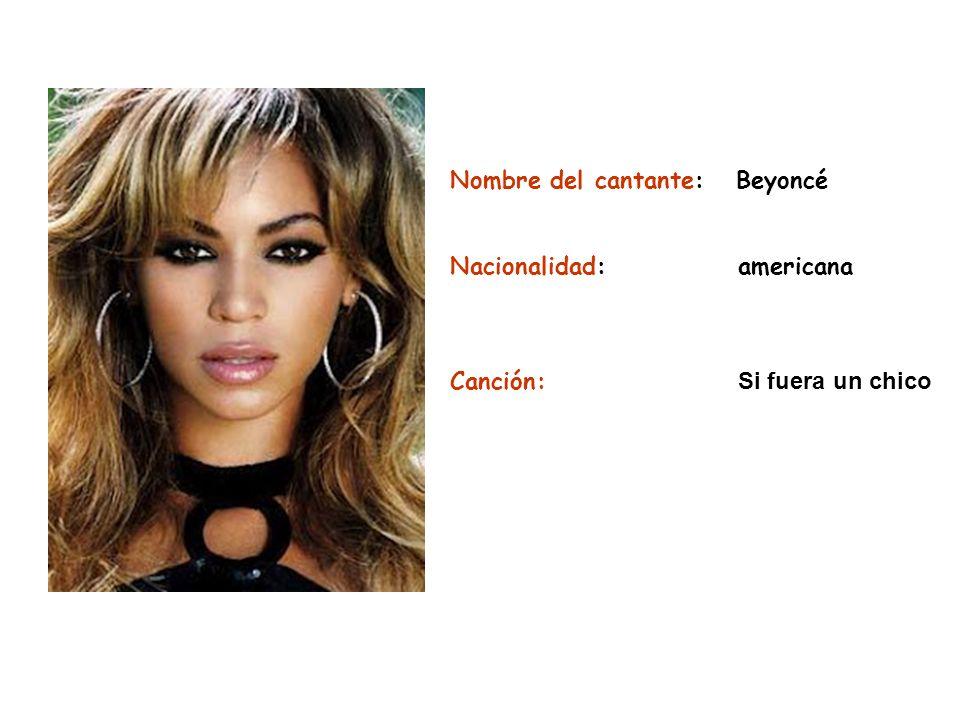 Nombre del cantante: Beyoncé Nacionalidad:americana Canción: Si fuera un chico