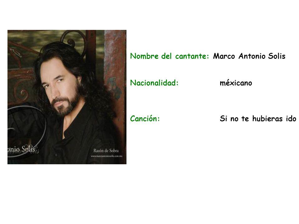 Nombre del cantante: Marco Antonio Solis Nacionalidad:méxicano Canción:Si no te hubieras ido