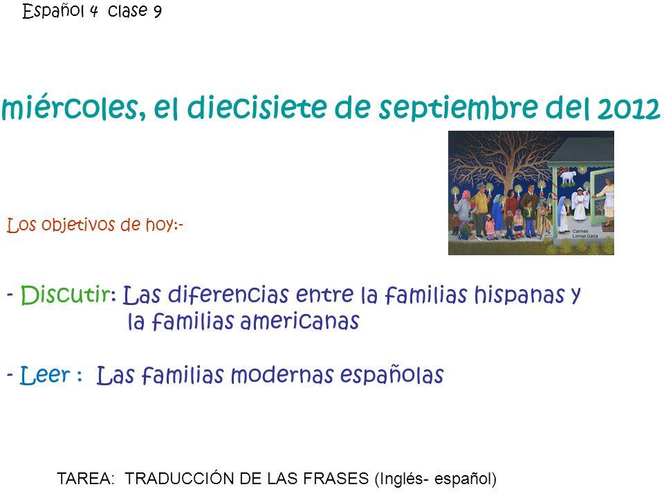 miércoles, el diecisiete de septiembre del 2012 Los objetivos de hoy:- - Discutir: Las diferencias entre la familias hispanas y la familias americanas