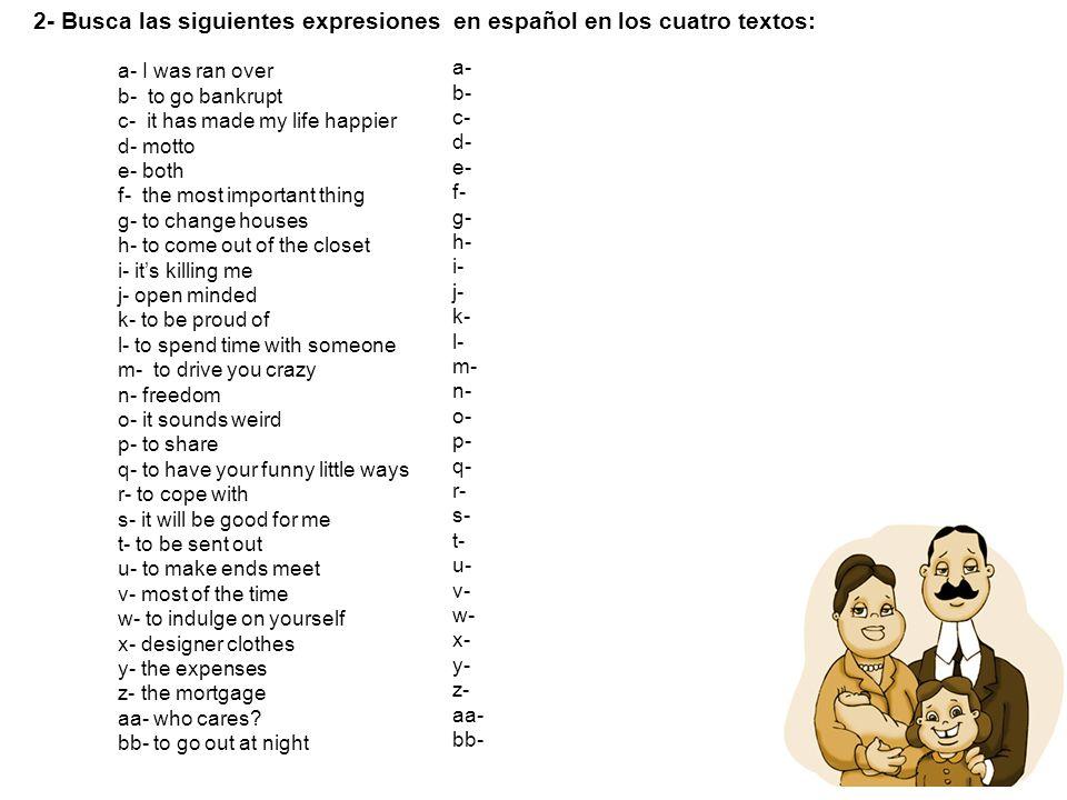 2- Busca las siguientes expresiones en español en los cuatro textos: a- I was ran over b- to go bankrupt c- it has made my life happier d- motto e- bo