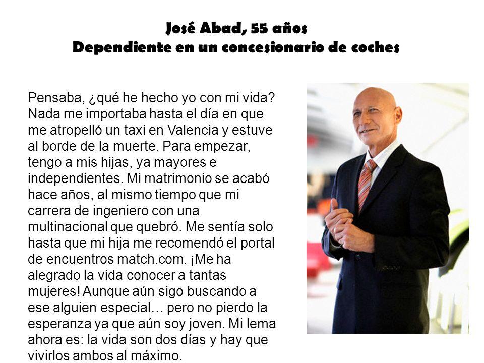 José Abad, 55 años Dependiente en un concesionario de coches Pensaba, ¿qué he hecho yo con mi vida? Nada me importaba hasta el día en que me atropelló