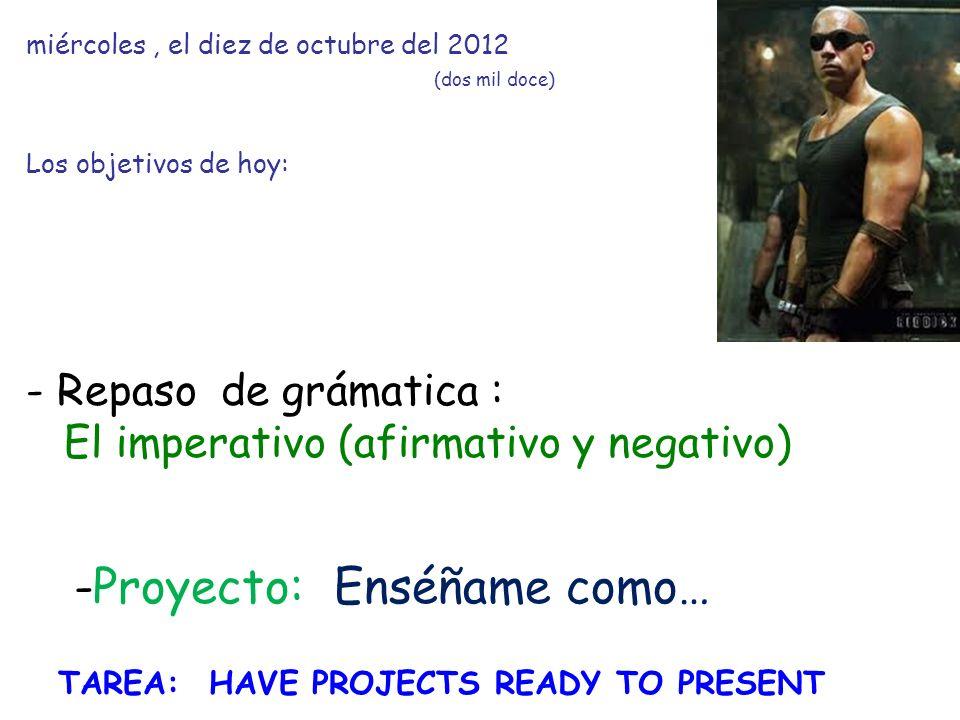 miércoles, el diez de octubre del 2012 (dos mil doce) Los objetivos de hoy: - Repaso de grámatica : El imperativo (afirmativo y negativo) -Proyecto: Enséñame como… TAREA: HAVE PROJECTS READY TO PRESENT