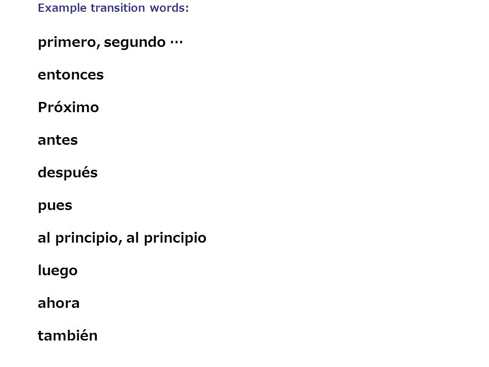 Example transition words: primero, segundo … entonces Próximo antes después pues al principio, al principio luego ahora también