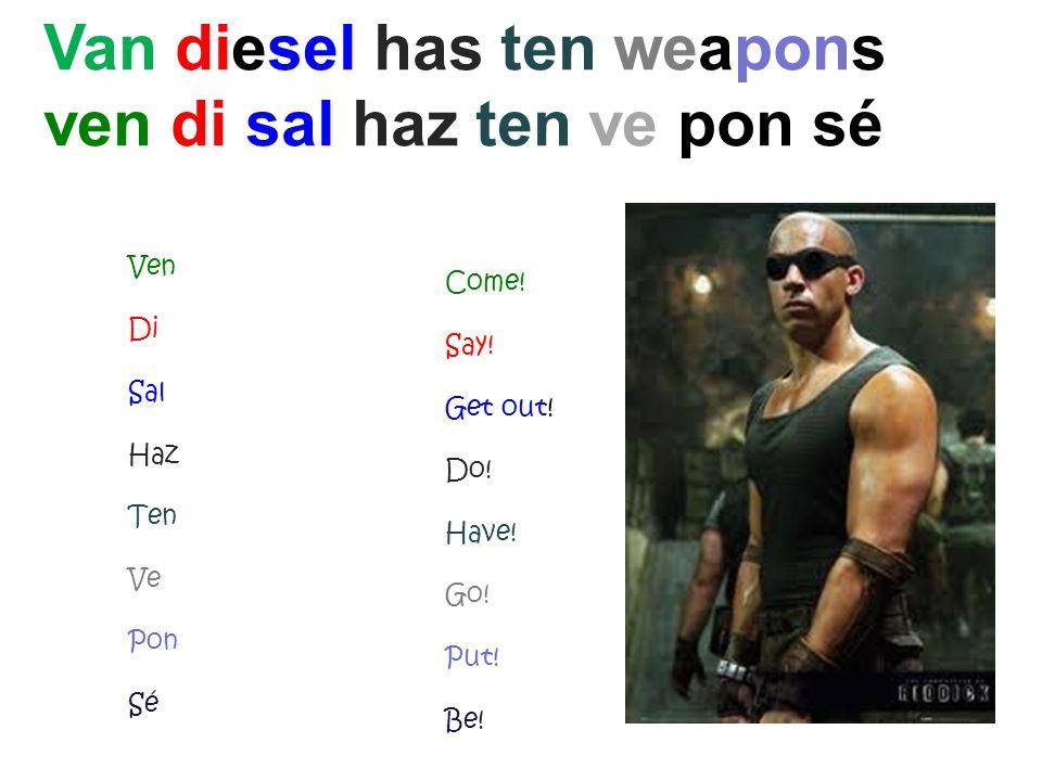 Come! Say! Get out! Do! Have! Go! Put! Be! Van diesel has ten weapons ven di sal haz ten ve pon sé Ven Di Sal Haz Ten Ve Pon Sé