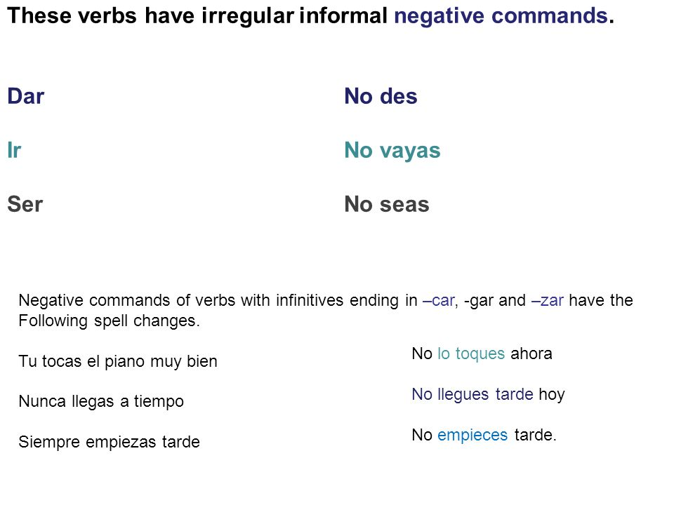 These verbs have irregular informal negative commands. DarNo des IrNo vayas SerNo seas Negative commands of verbs with infinitives ending in –car, -ga