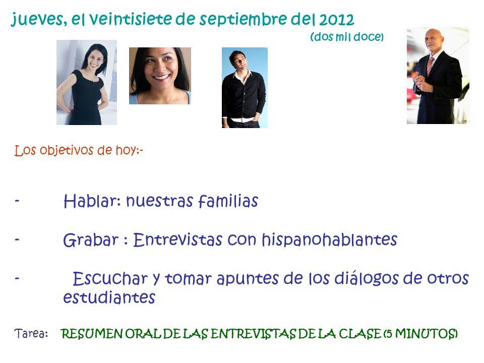 jueves, el veintisiete de septiembre del 2012 ( dos mil doce) Los objetivos de hoy:- - Hablar: nuestras familias - Grabar : Entrevistas con hispanohab