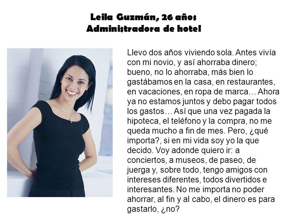 Leila Guzmán, 26 años Administradora de hotel Llevo dos años viviendo sola. Antes vivía con mi novio, y así ahorraba dinero; bueno, no lo ahorraba, má