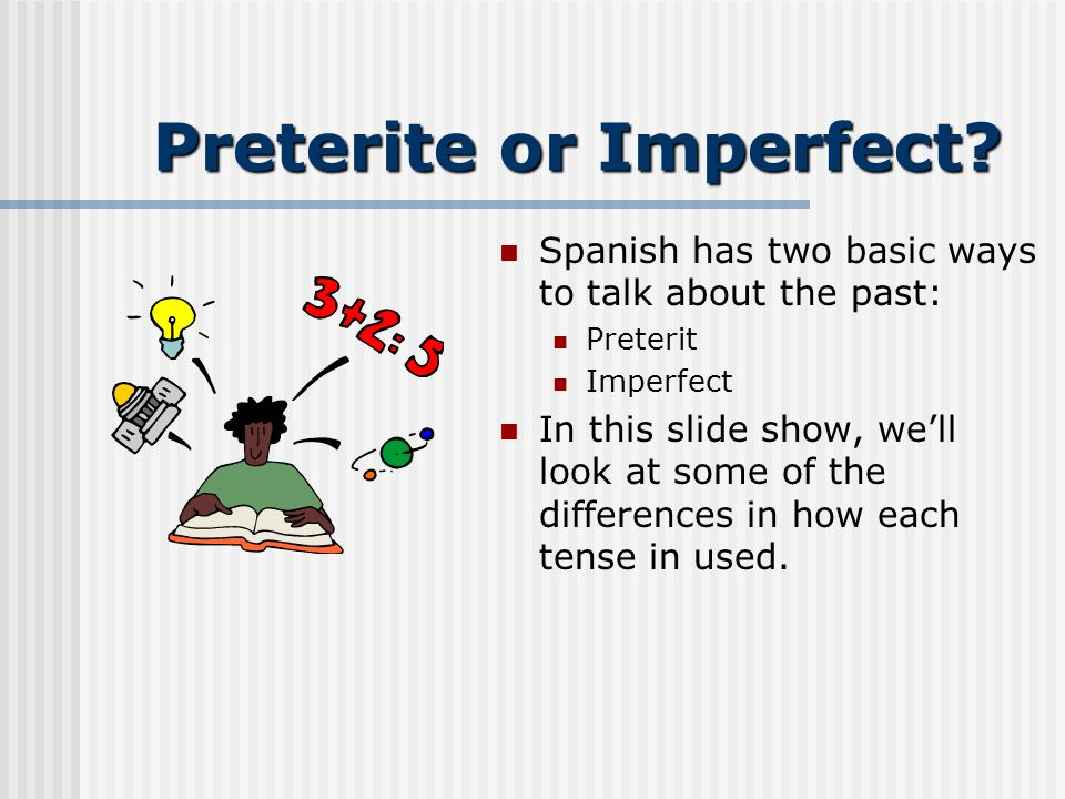 Preterite or Imperfect? Youve probably realized that Spanish has lots of tricky pairs: Ser/estar Masculine/feminine Heres another one: Preterite/imper