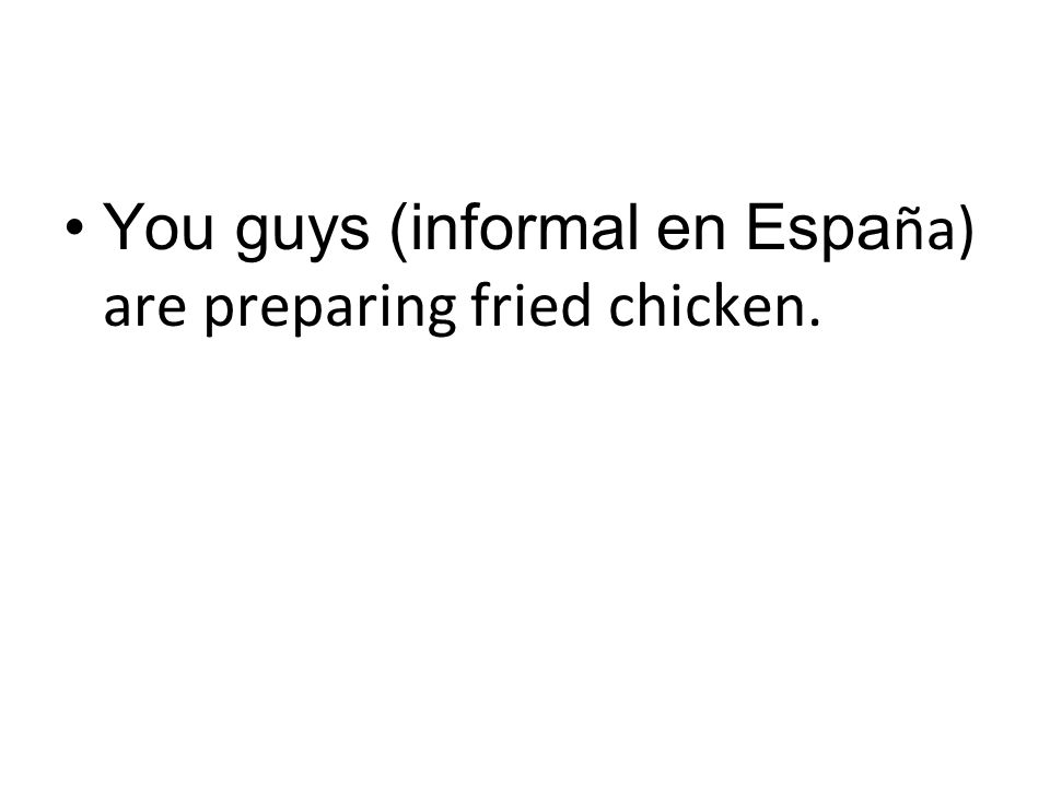 You guys (informal en Espa ña) are preparing fried chicken.