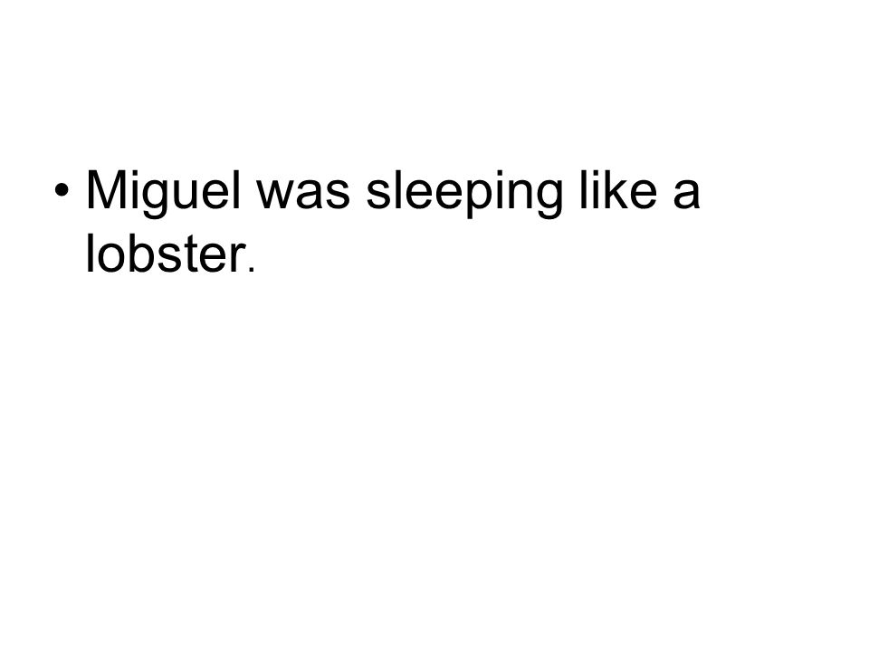 Miguel was sleeping like a lobster.