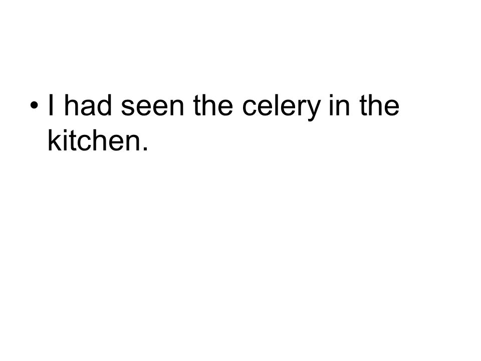 I had seen the celery in the kitchen.