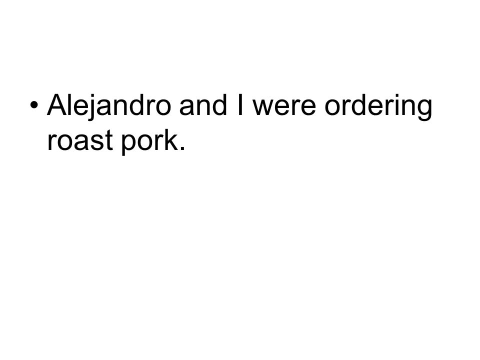 Alejandro and I were ordering roast pork.