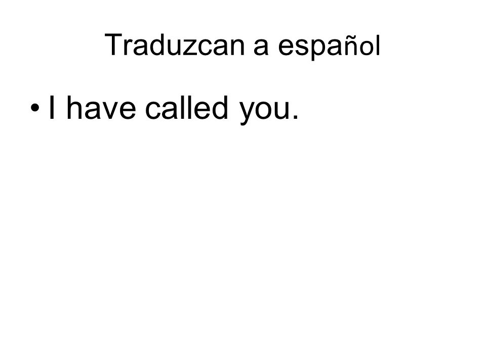 Traduzcan a espa ñol I have called you.