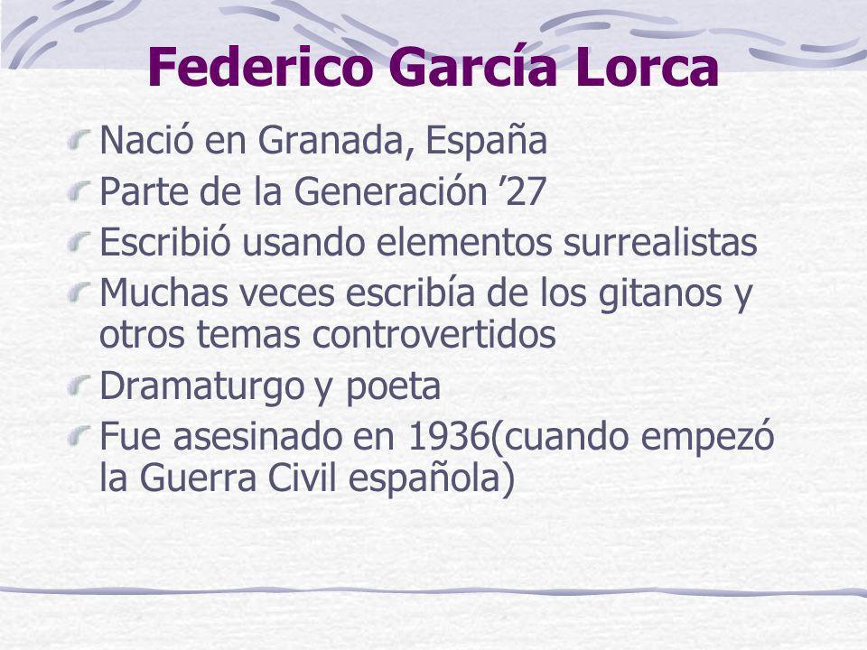 Federico García Lorca Nació en Granada, España Parte de la Generación 27 Escribió usando elementos surrealistas Muchas veces escribía de los gitanos y