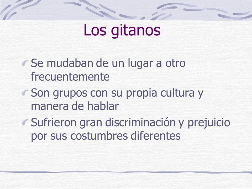 Los gitanos Se mudaban de un lugar a otro frecuentemente Son grupos con su propia cultura y manera de hablar Sufrieron gran discriminación y prejuicio