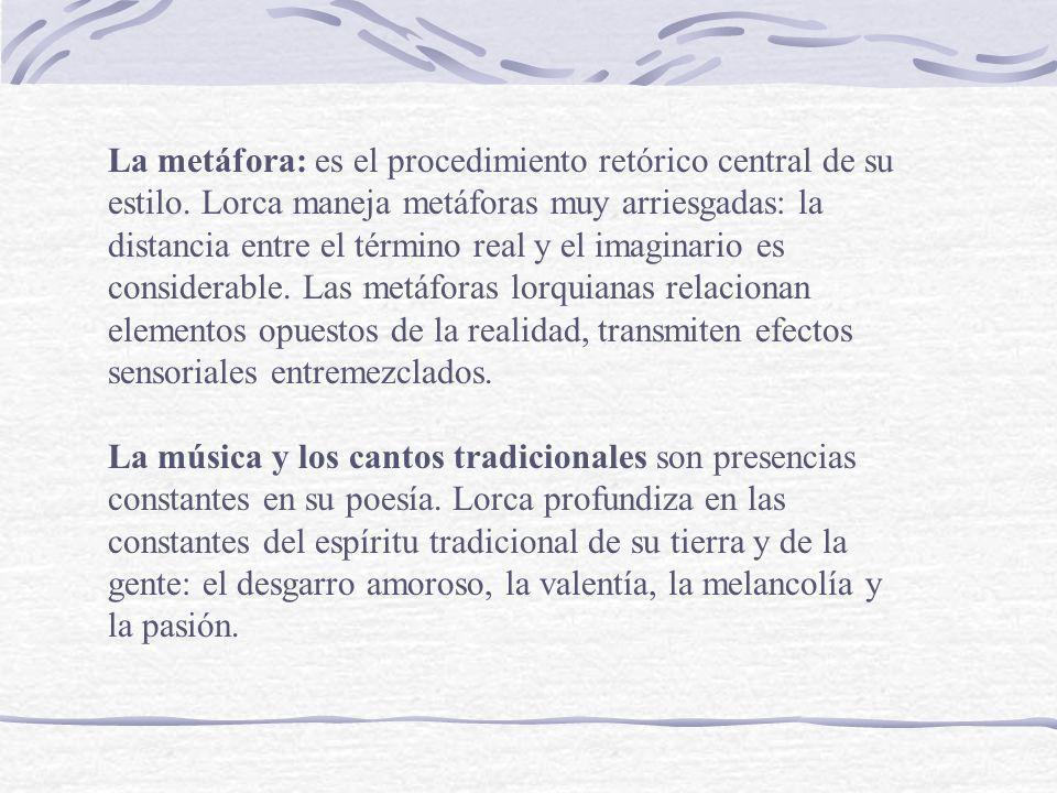 La metáfora: es el procedimiento retórico central de su estilo. Lorca maneja metáforas muy arriesgadas: la distancia entre el término real y el imagin