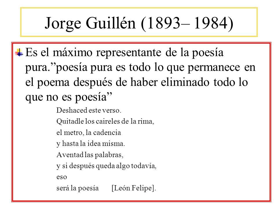 Jorge Guillén (1893– 1984) Es el máximo representante de la poesía pura.poesía pura es todo lo que permanece en el poema después de haber eliminado to