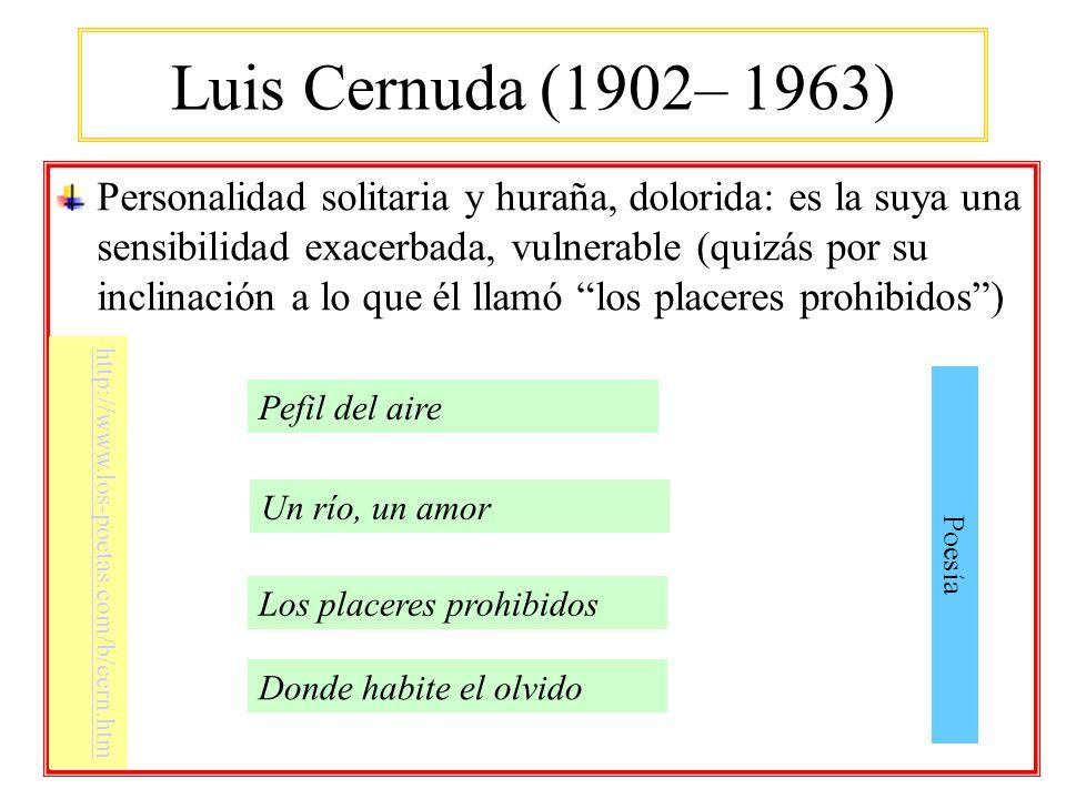 Luis Cernuda (1902– 1963) Personalidad solitaria y huraña, dolorida: es la suya una sensibilidad exacerbada, vulnerable (quizás por su inclinación a l