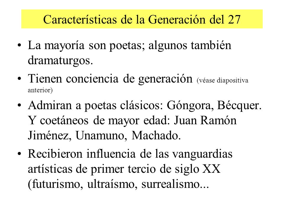 Características de la Generación del 27 La mayoría son poetas; algunos también dramaturgos. Tienen conciencia de generación (véase diapositiva anterio