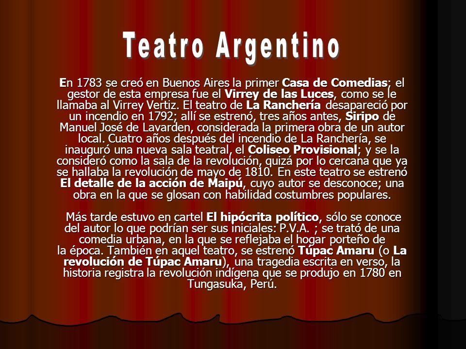 En 1783 se creó en Buenos Aires la primer Casa de Comedias; el gestor de esta empresa fue el Virrey de las Luces, como se le llamaba al Virrey Vertiz.