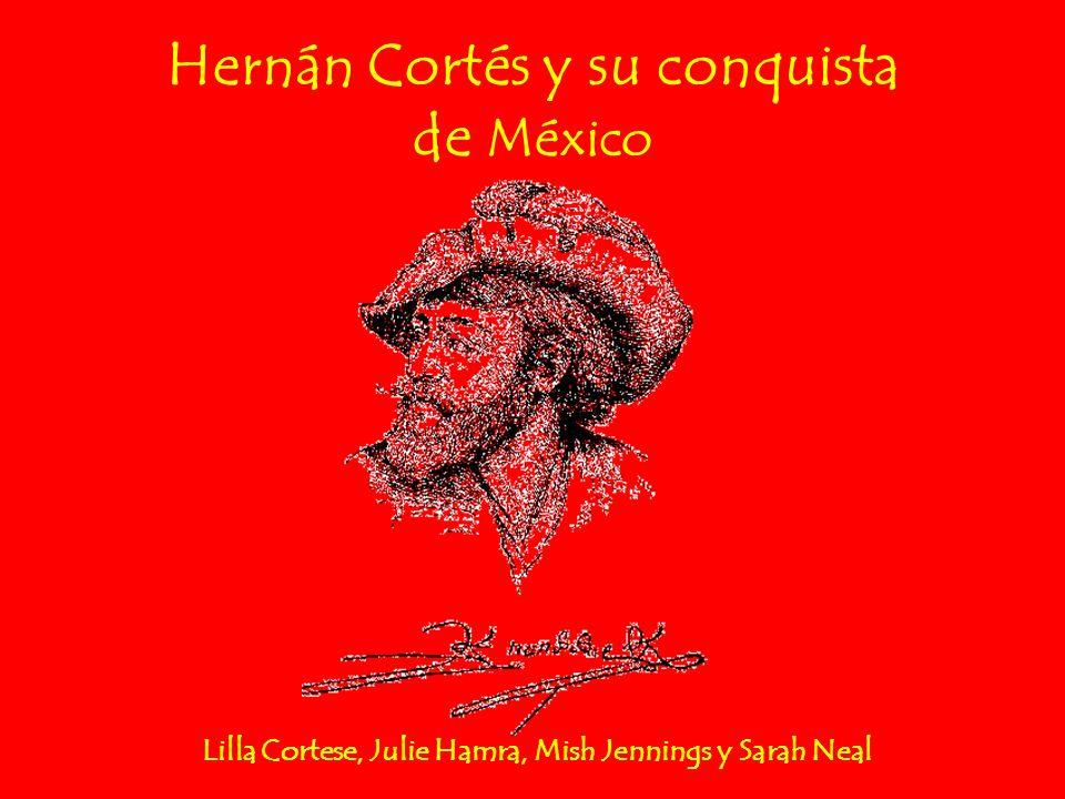 Hernán Cortés y su conquista de México Lilla Cortese, Julie Hamra, Mish Jennings y Sarah Neal