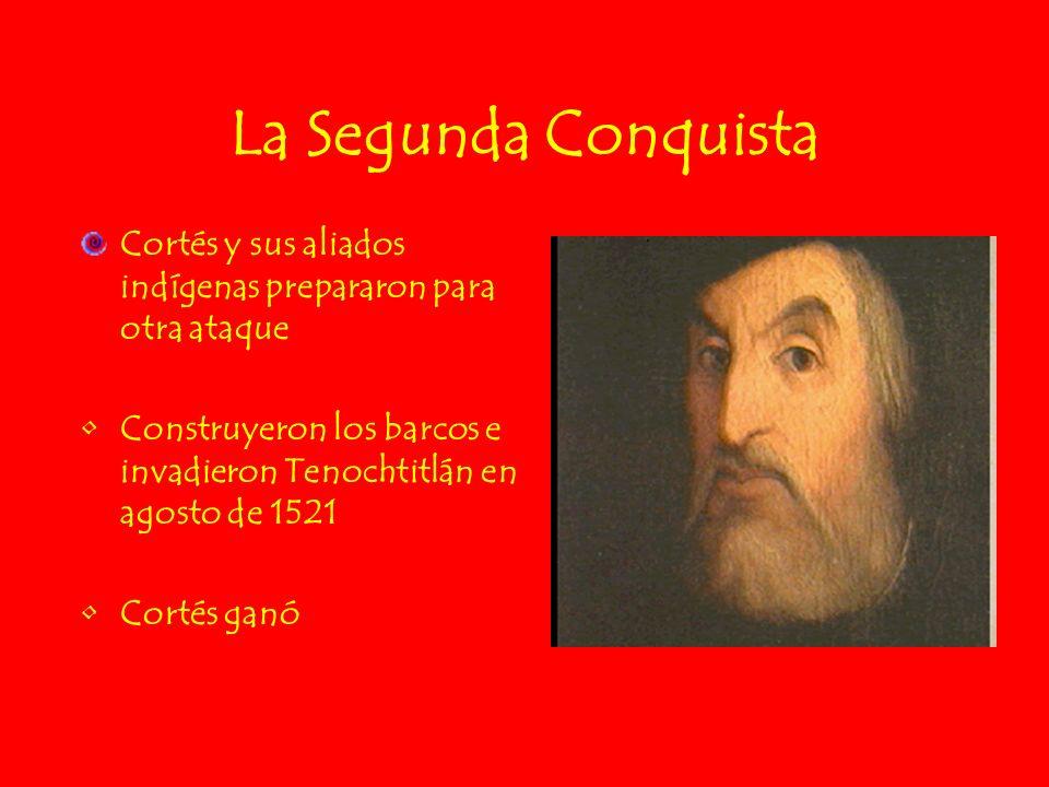 La Segunda Conquista Cortés y sus aliados indígenas prepararon para otra ataque Construyeron los barcos e invadieron Tenochtitlán en agosto de 1521 Co