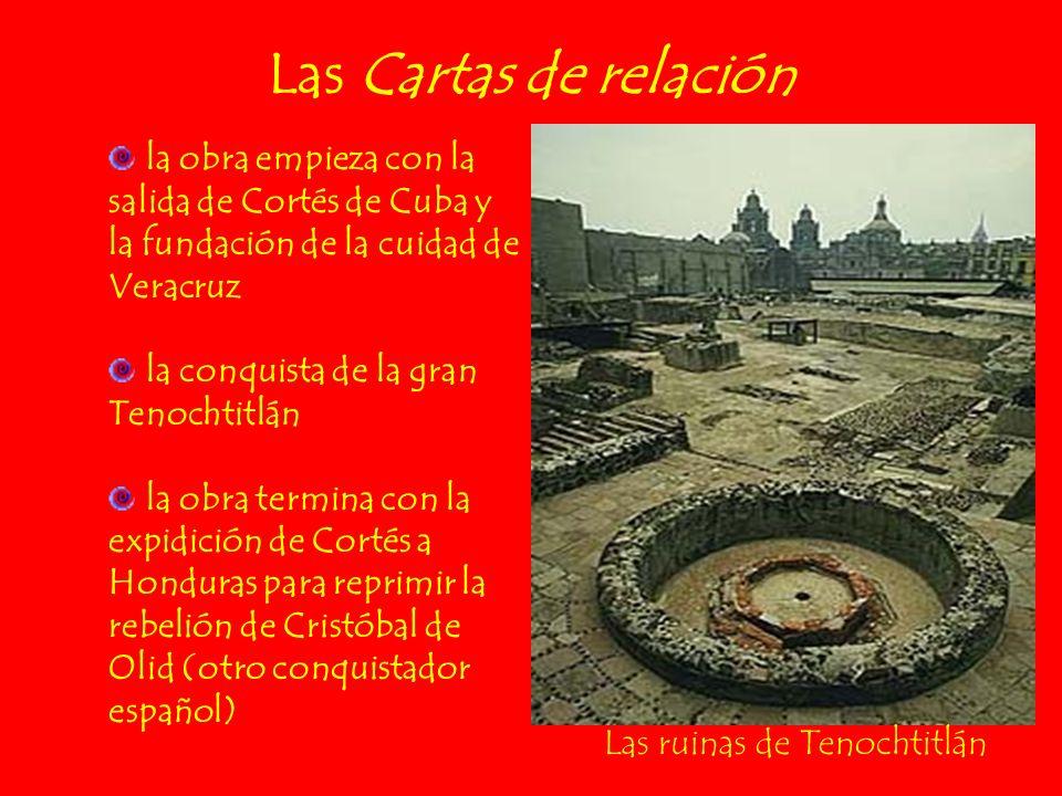 Las Cartas de relación la obra empieza con la salida de Cortés de Cuba y la fundación de la cuidad de Veracruz la conquista de la gran Tenochtitlán la