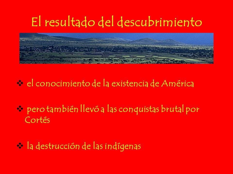 El resultado del descubrimiento el conocimiento de la existencia de América pero también llevó a las conquistas brutal por Cortés la destrucción de la