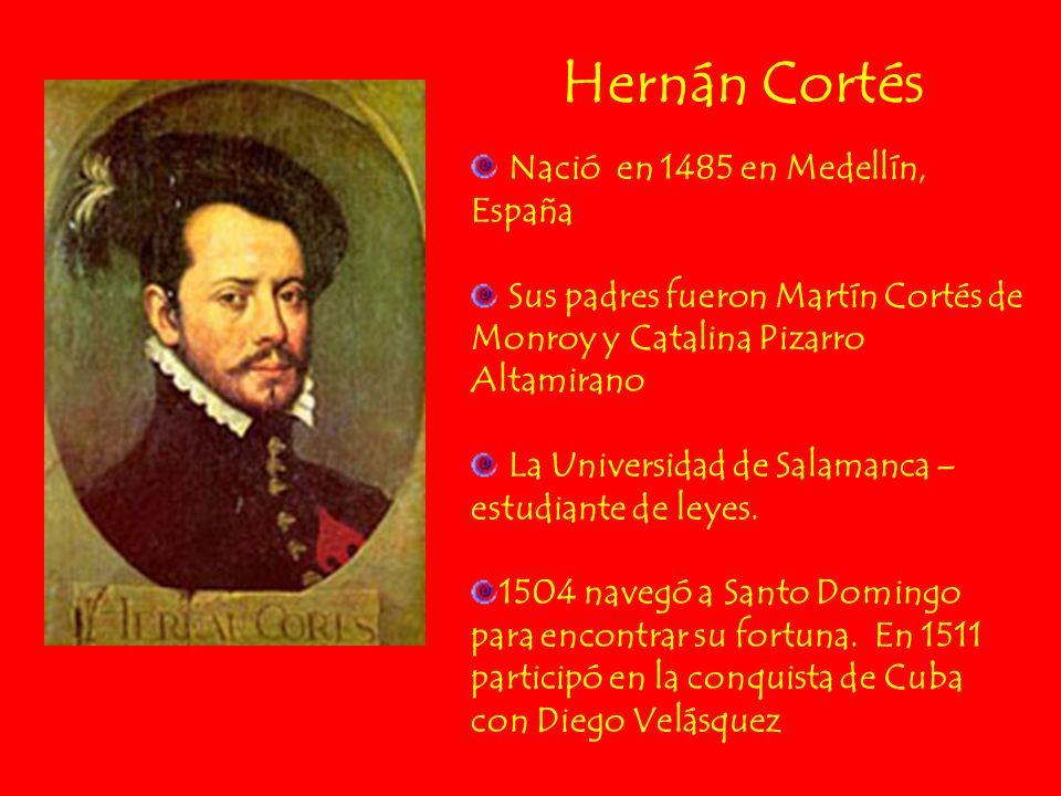 Hernán Cortés Nació en 1485 en Medellín, España Sus padres fueron Martín Cortés de Monroy y Catalina Pizarro Altamirano La Universidad de Salamanca –