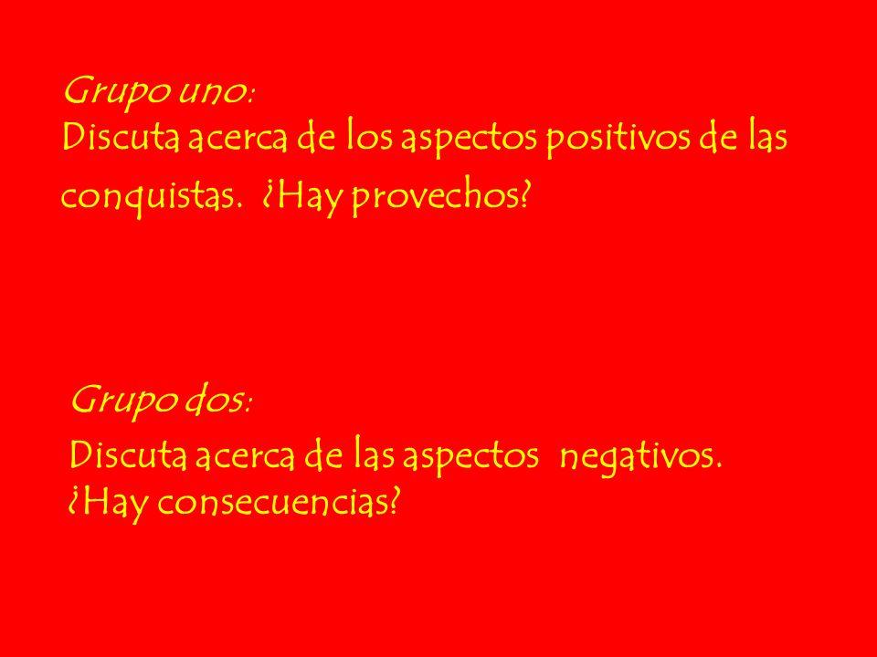 Grupo uno: Discuta acerca de los aspectos positivos de las conquistas. ¿Hay provechos? Grupo dos: Discuta acerca de las aspectos negativos. ¿Hay conse