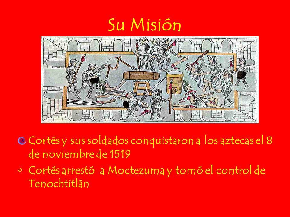 Su Misión Cortés y sus soldados conquistaron a los aztecas el 8 de noviembre de 1519 Cortés arrestó a Moctezuma y tomó el control de Tenochtitlán