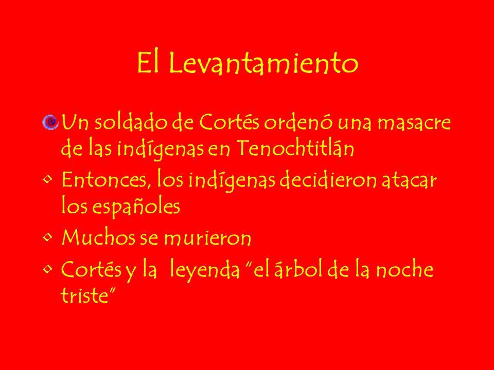 El Levantamiento Un soldado de Cortés ordenó una masacre de las indígenas en Tenochtitlán Entonces, los indígenas decidieron atacar los españoles Much