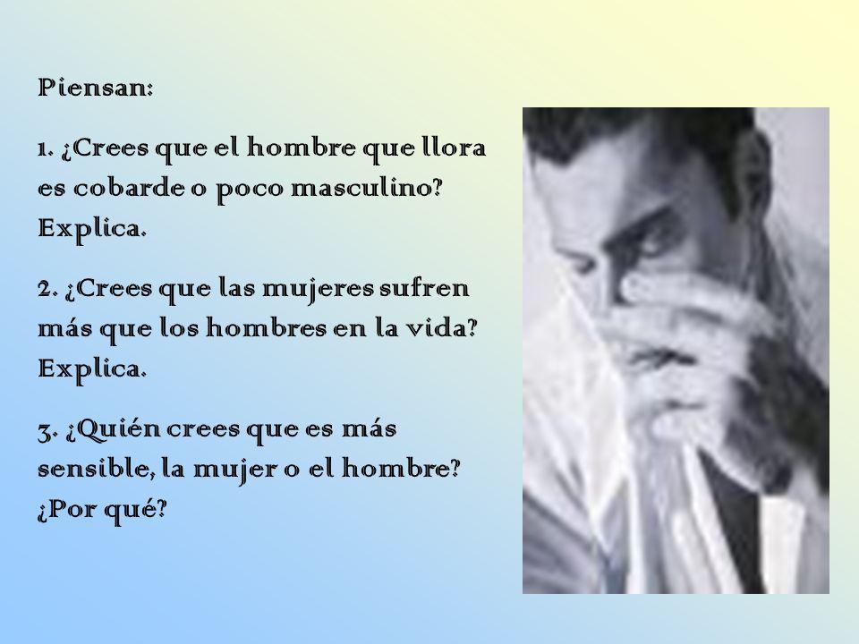Piensan: 1. ¿Crees que el hombre que llora es cobarde o poco masculino? Explica. 2. ¿Crees que las mujeres sufren más que los hombres en la vida? Expl