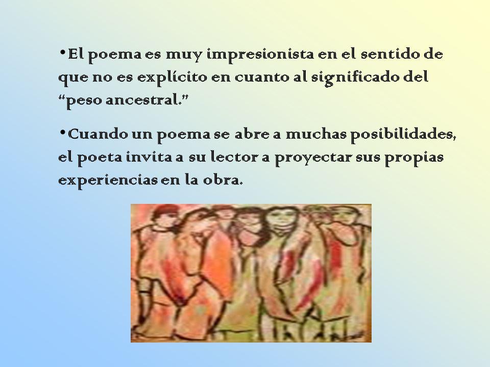 El poema es muy impresionista en el sentido de que no es explícito en cuanto al significado del peso ancestral. Cuando un poema se abre a muchas posib