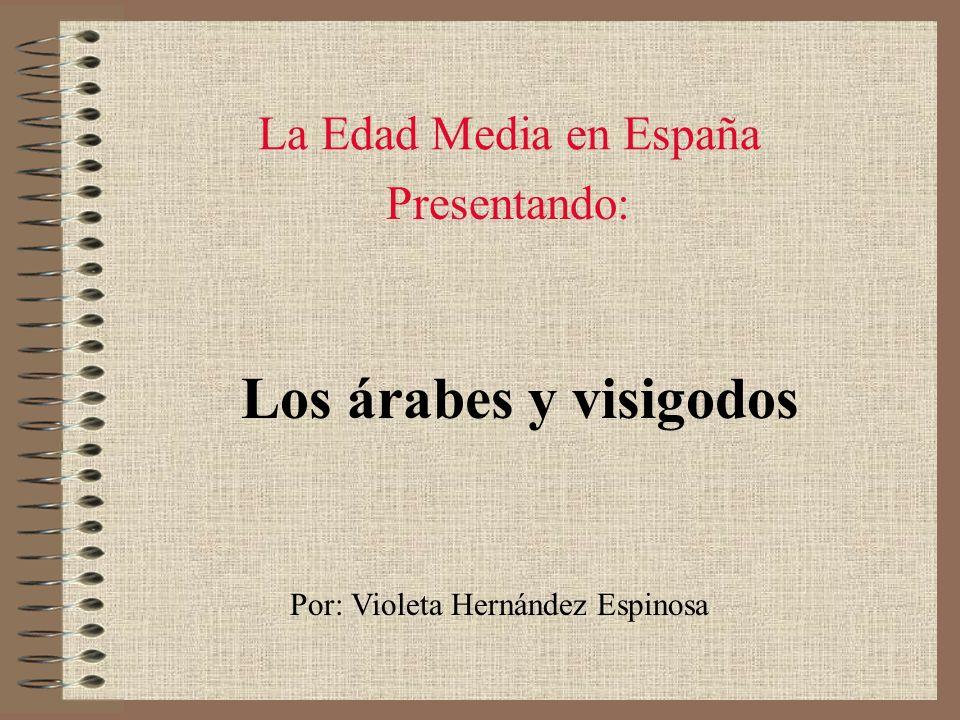 La Edad Media en España Los árabes y visigodos Por: Violeta Hernández Espinosa Presentando: