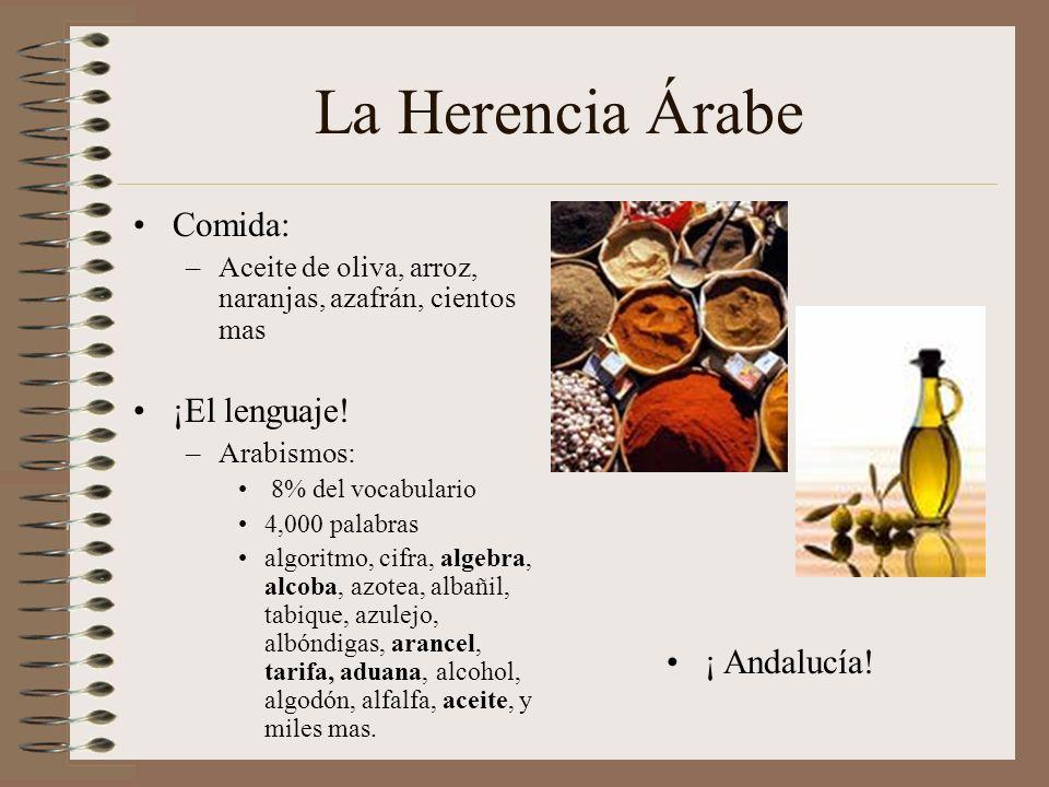 La Herencia Árabe Comida: –Aceite de oliva, arroz, naranjas, azafrán, cientos mas ¡El lenguaje! –Arabismos: 8% del vocabulario 4,000 palabras algoritm