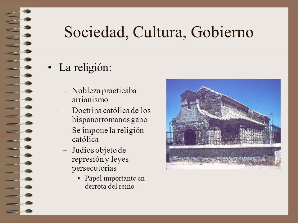Sociedad, Cultura, Gobierno La religión: –Nobleza practicaba arrianismo –Doctrina católica de los hispanorromanos gano –Se impone la religión católica