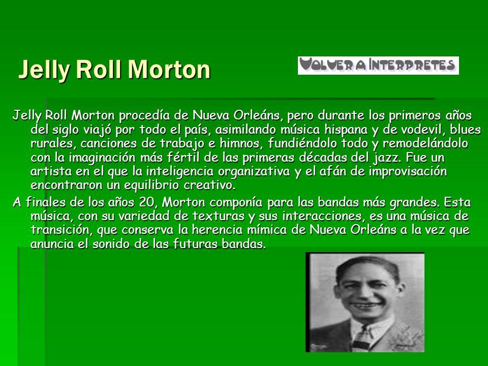 Jelly Roll Morton Jelly Roll Morton procedía de Nueva Orleáns, pero durante los primeros años del siglo viajó por todo el país, asimilando música hisp