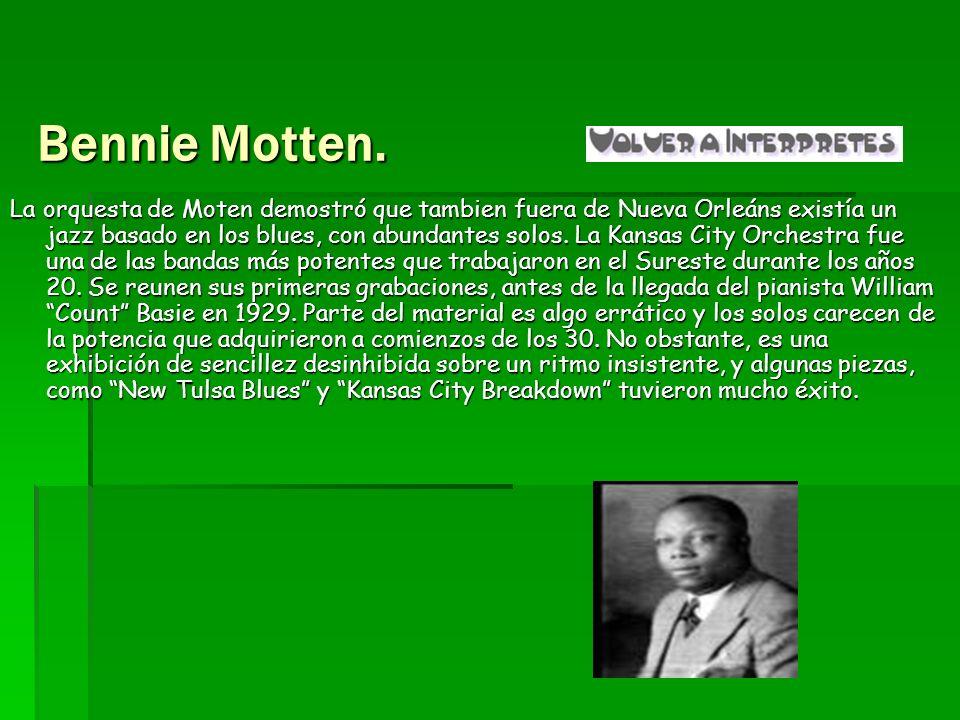Bennie Motten. La orquesta de Moten demostró que tambien fuera de Nueva Orleáns existía un jazz basado en los blues, con abundantes solos. La Kansas C