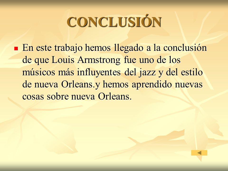 CONCLUSIÓN En este trabajo hemos llegado a la conclusión de que Louis Armstrong fue uno de los músicos más influyentes del jazz y del estilo de nueva