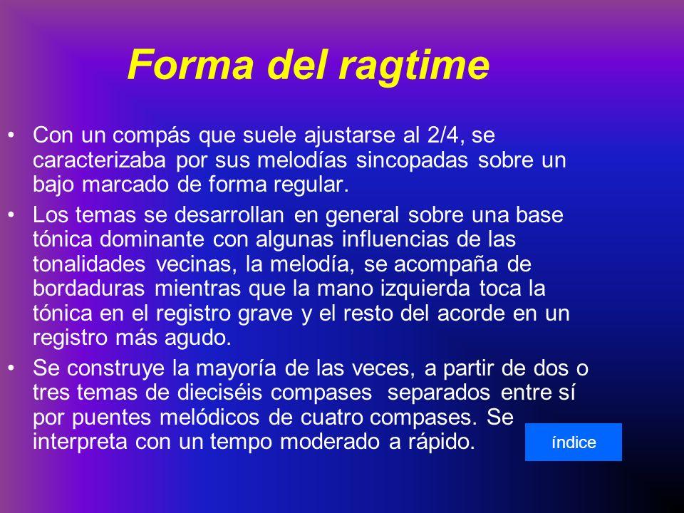 Forma del ragtime Con un compás que suele ajustarse al 2/4, se caracterizaba por sus melodías sincopadas sobre un bajo marcado de forma regular.