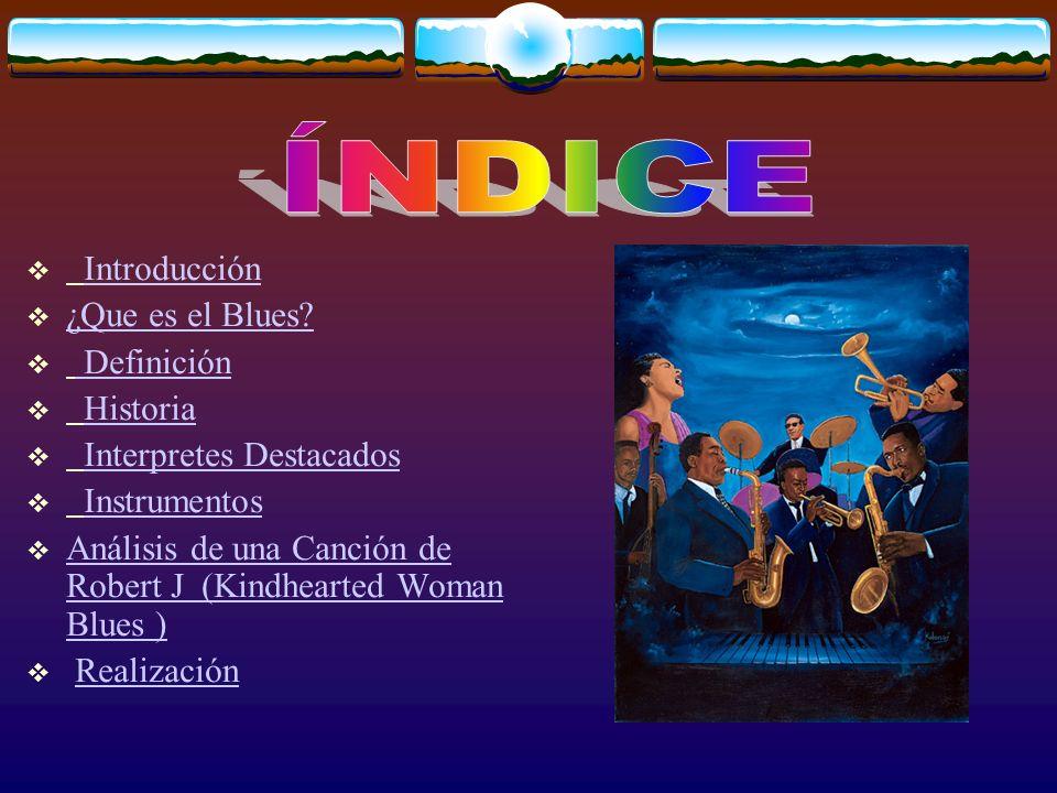 Introducción ¿Que es el Blues? Definición Historia Interpretes Destacados Instrumentos Análisis de una Canción de Robert J (Kindhearted Woman Blues )