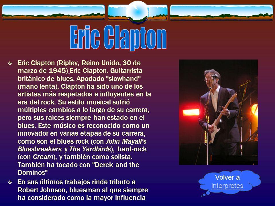 Eric Clapton (Ripley, Reino Unido, 30 de marzo de 1945) Eric Clapton. Guitarrista británico de blues. Apodado
