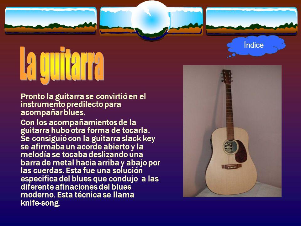 Pronto la guitarra se convirtió en el instrumento predilecto para acompañar blues. Con los acompañamientos de la guitarra hubo otra forma de tocarla.