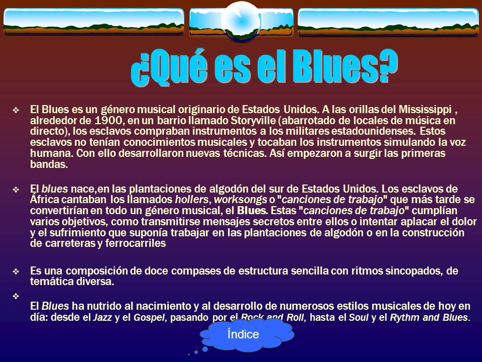 El Blues es un género musical originario de Estados Unidos. A las orillas del Mississippi, alrededor de 1900, en un barrio llamado Storyville (abarrot