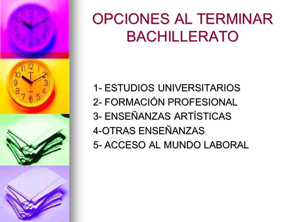 OPCIONES AL TERMINAR BACHILLERATO 1- ESTUDIOS UNIVERSITARIOS 2- FORMACIÓN PROFESIONAL 3- ENSEÑANZAS ARTÍSTICAS 4-OTRAS ENSEÑANZAS 5- ACCESO AL MUNDO L