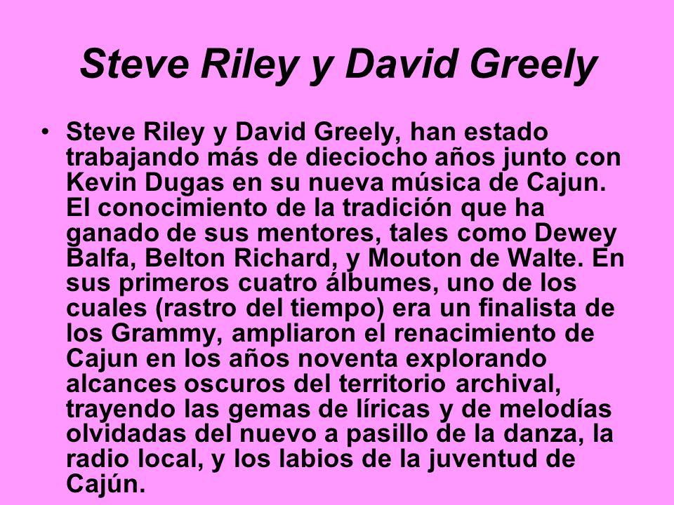 Steve Riley y David Greely Steve Riley y David Greely, han estado trabajando más de dieciocho años junto con Kevin Dugas en su nueva música de Cajun.