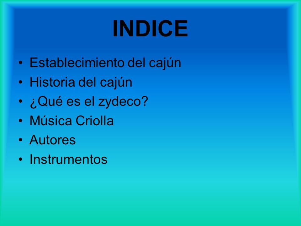 Establecimiento del cajún Historia del cajún ¿Qué es el zydeco? Música Criolla Autores Instrumentos INDICE
