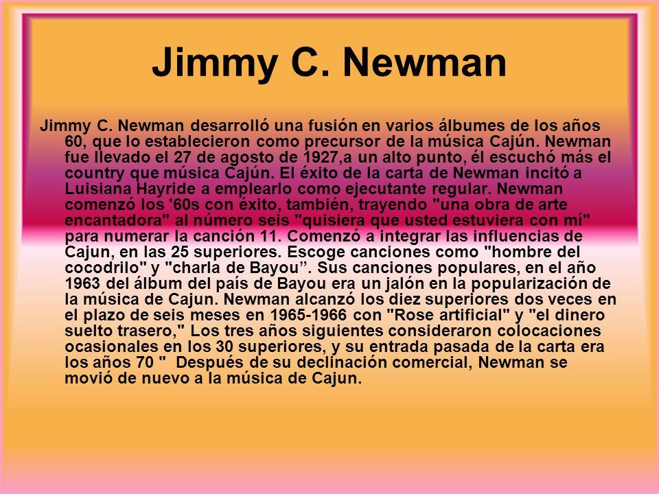 Jimmy C. Newman Jimmy C. Newman desarrolló una fusión en varios álbumes de los años 60, que lo establecieron como precursor de la música Cajún. Newman